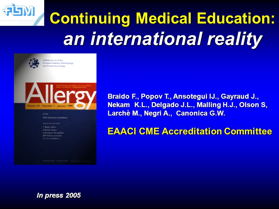 Continuing Medical Education: an international reality In press 2005 Braido F., Popov T., Ansotegui IJ., Gayraud J., Nekam K.L., Delgado J.L., Malling H.J., Olson S, Larchè M., Negri A., Canonica G.W.
