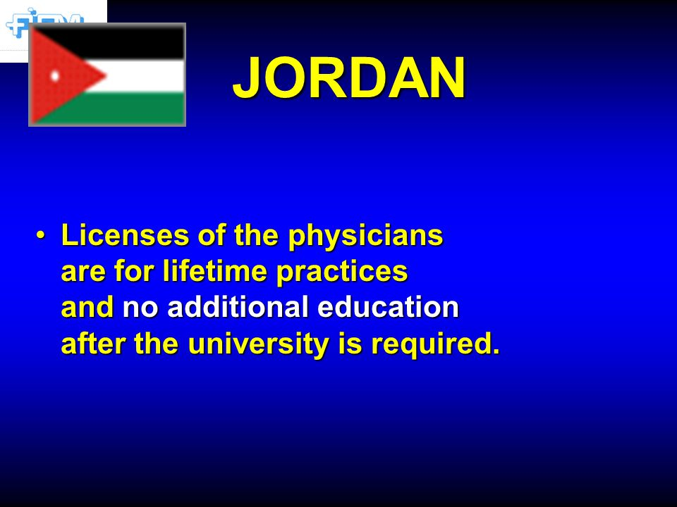 JORDAN Licenses of the physicians are for lifetime practices and no additional education after the university is required.Licenses of the physicians are for lifetime practices and no additional education after the university is required.