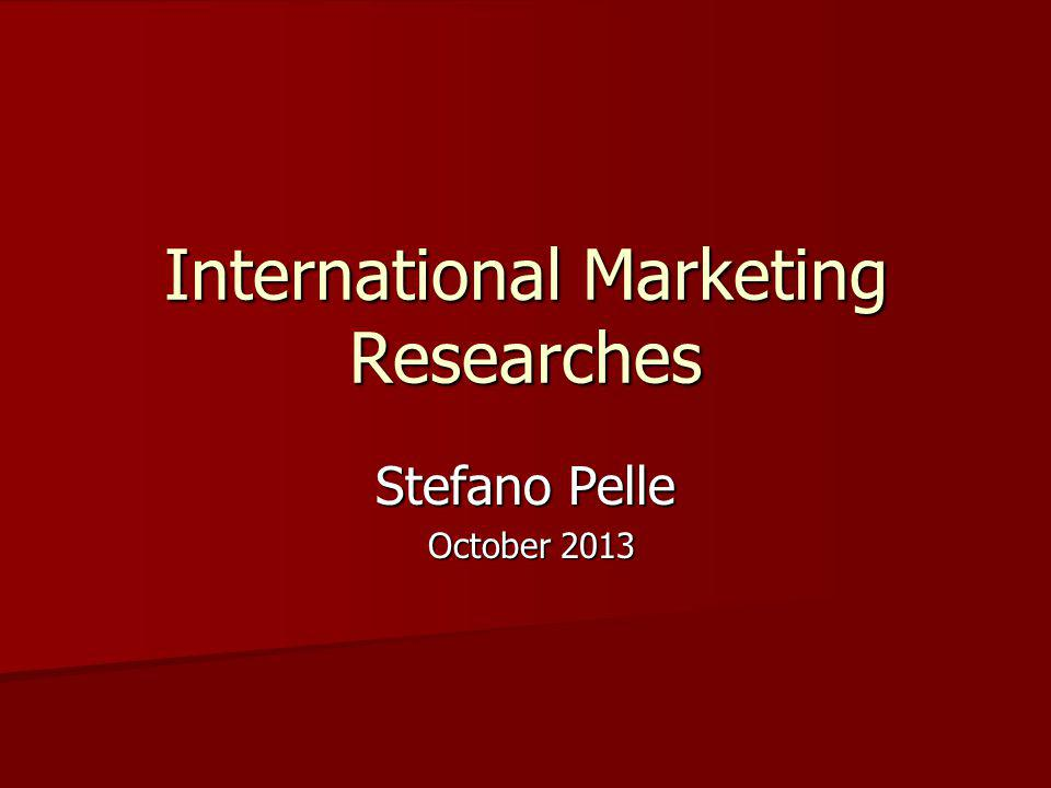 International Marketing Researches Stefano Pelle October 2013 October 2013