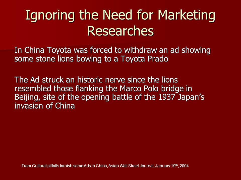 In China Toyota was forced to withdraw an ad showing some stone lions bowing to a Toyota Prado The Ad struck an historic nerve since the lions resembled those flanking the Marco Polo bridge in Beijing, site of the opening battle of the 1937 Japan's invasion of China From Cultural pitfalls tarnish some Ads in China, Asian Wall Street Journal, January 19 th, 2004 Ignoring the Need for Marketing Researches