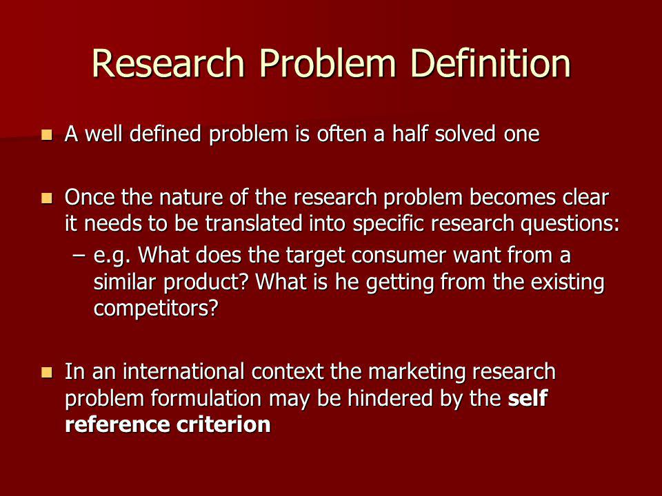 Research Problem Definition A well defined problem is often a half solved one A well defined problem is often a half solved one Once the nature of the research problem becomes clear it needs to be translated into specific research questions: Once the nature of the research problem becomes clear it needs to be translated into specific research questions: –e.g.