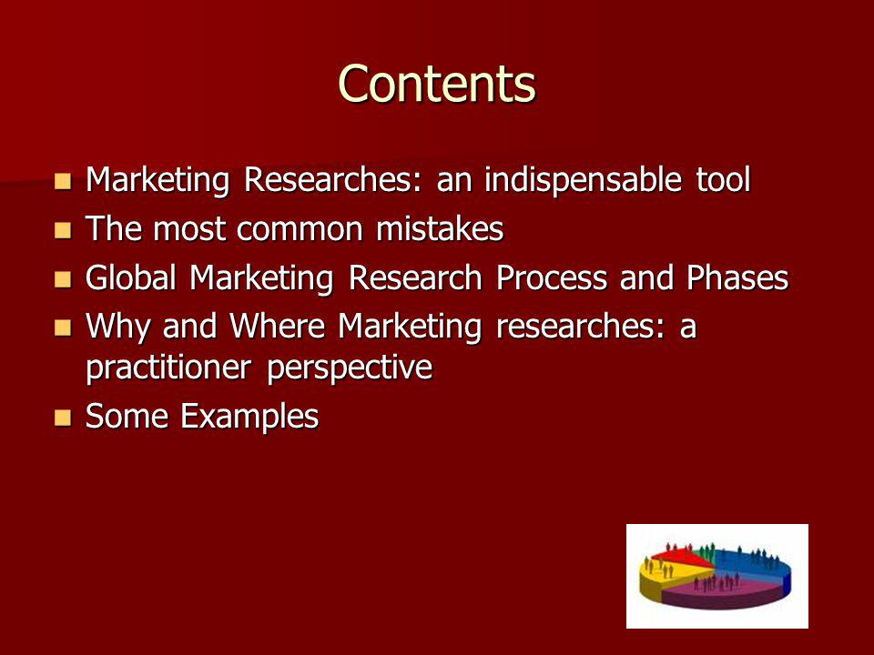 Contents Marketing Researches: an indispensable tool Marketing Researches: an indispensable tool The most common mistakes The most common mistakes Global Marketing Research Process and Phases Global Marketing Research Process and Phases Why and Where Marketing researches: a practitioner perspective Why and Where Marketing researches: a practitioner perspective Some Examples Some Examples