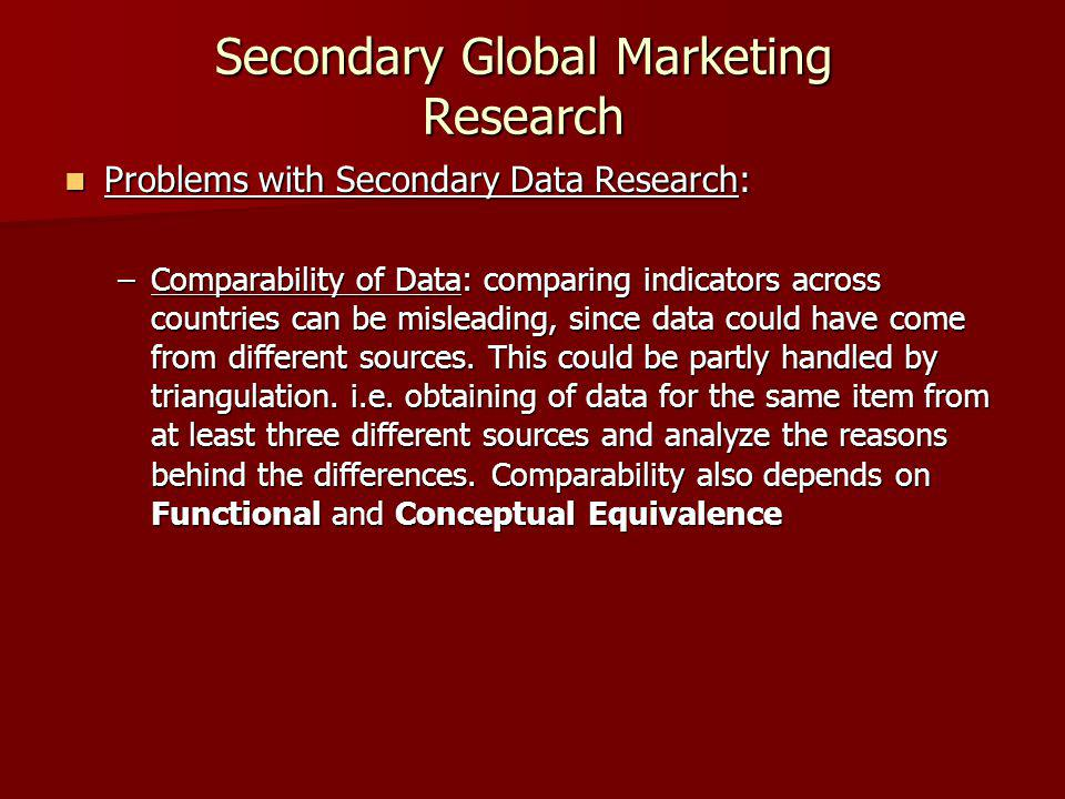Secondary Global Marketing Research Problems with Secondary Data Research: Problems with Secondary Data Research: –Comparability of Data: comparing indicators across countries can be misleading, since data could have come from different sources.
