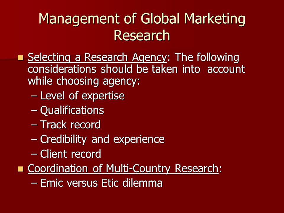 Management of Global Marketing Research Selecting a Research Agency: The following considerations should be taken into account while choosing agency: Selecting a Research Agency: The following considerations should be taken into account while choosing agency: –Level of expertise –Qualifications –Track record –Credibility and experience –Client record Coordination of Multi-Country Research: Coordination of Multi-Country Research: –Emic versus Etic dilemma