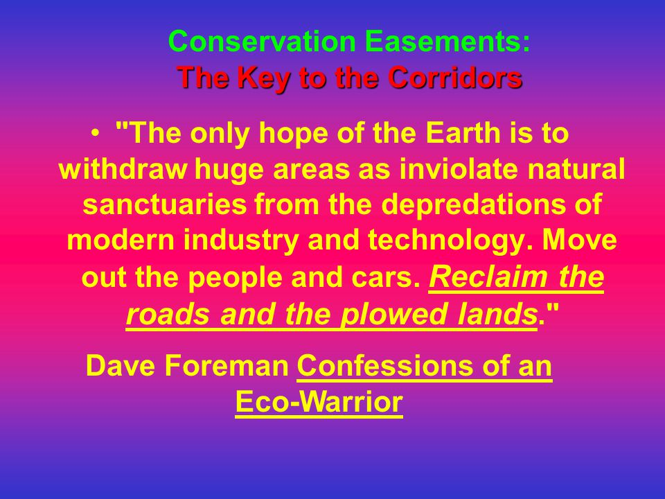 The Key to the Corridors Conservation Easements: The Key to the Corridors The only hope of the Earth is to withdraw huge areas as inviolate natural sanctuaries from the depredations of modern industry and technology.