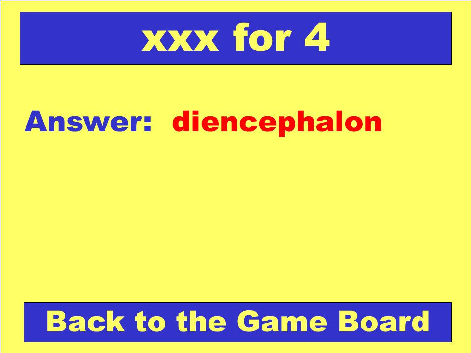 Answer: diencephalon Back to the Game Board xxx for 4