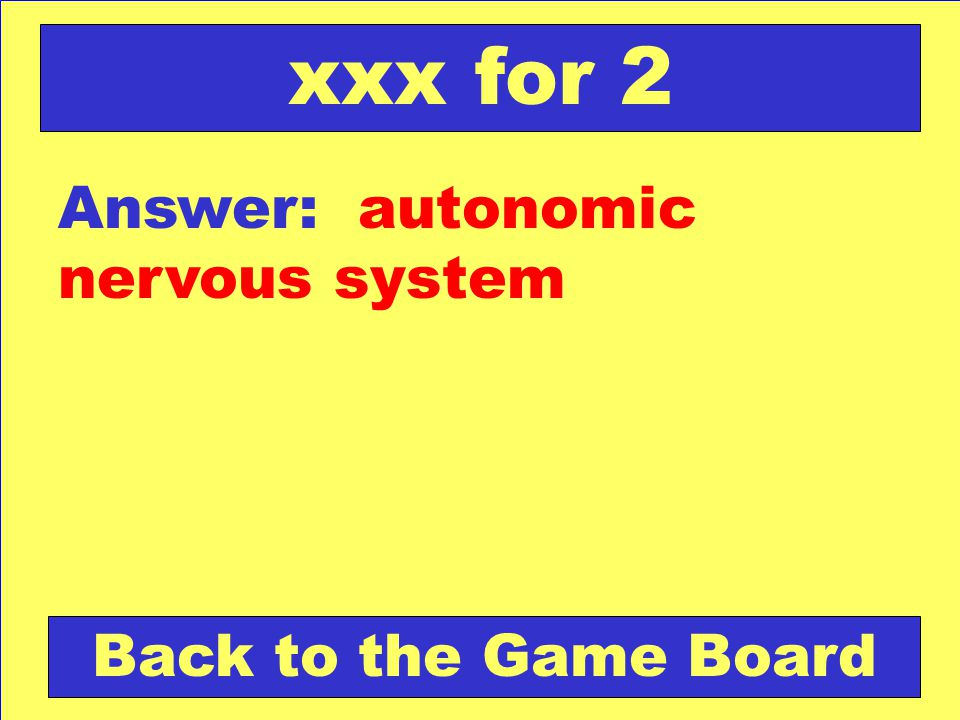 Answer: autonomic nervous system Back to the Game Board xxx for 2