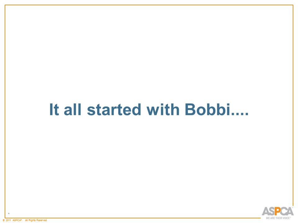 * © 2011 ASPCA ®. All Rights Reserved. * It all started with Bobbi....