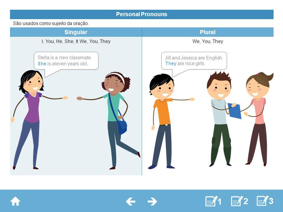 Personal Pronouns São usados como sujeito da oração. SingularPlural I, You, He, She, It We, You, TheyWe, You, They Stella is a new classmate. She is e
