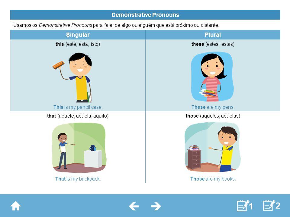 Demonstrative Pronouns Usamos os Demonstrative Pronouns para falar de algo ou alguém que está próximo ou distante. SingularPlural this (este, esta, is