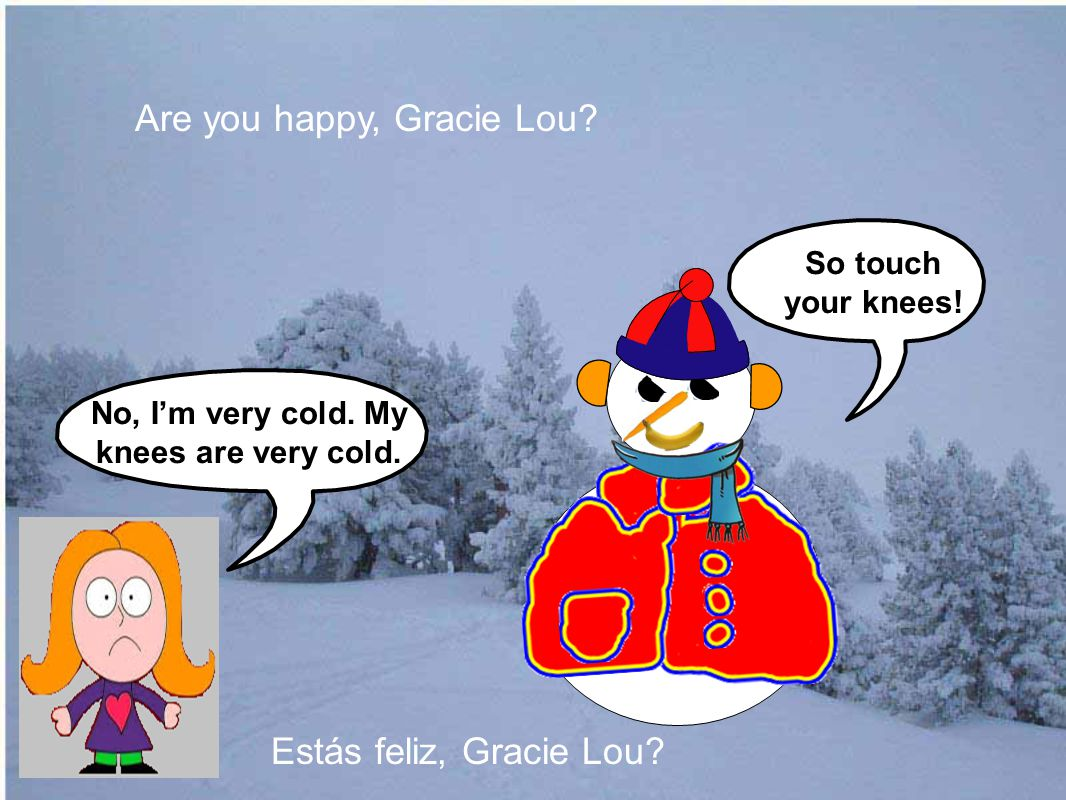 No, I'm very cold. My knees are very cold. Are you happy, Gracie Lou.