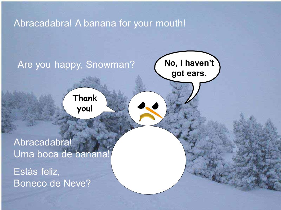 Are you happy, Snowman. Abracadabra. A banana for your mouth.