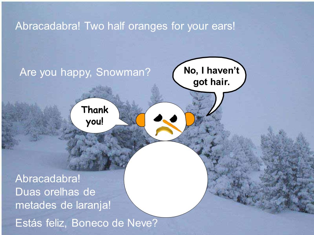 Are you happy, Snowman. Abracadabra. Two half oranges for your ears.