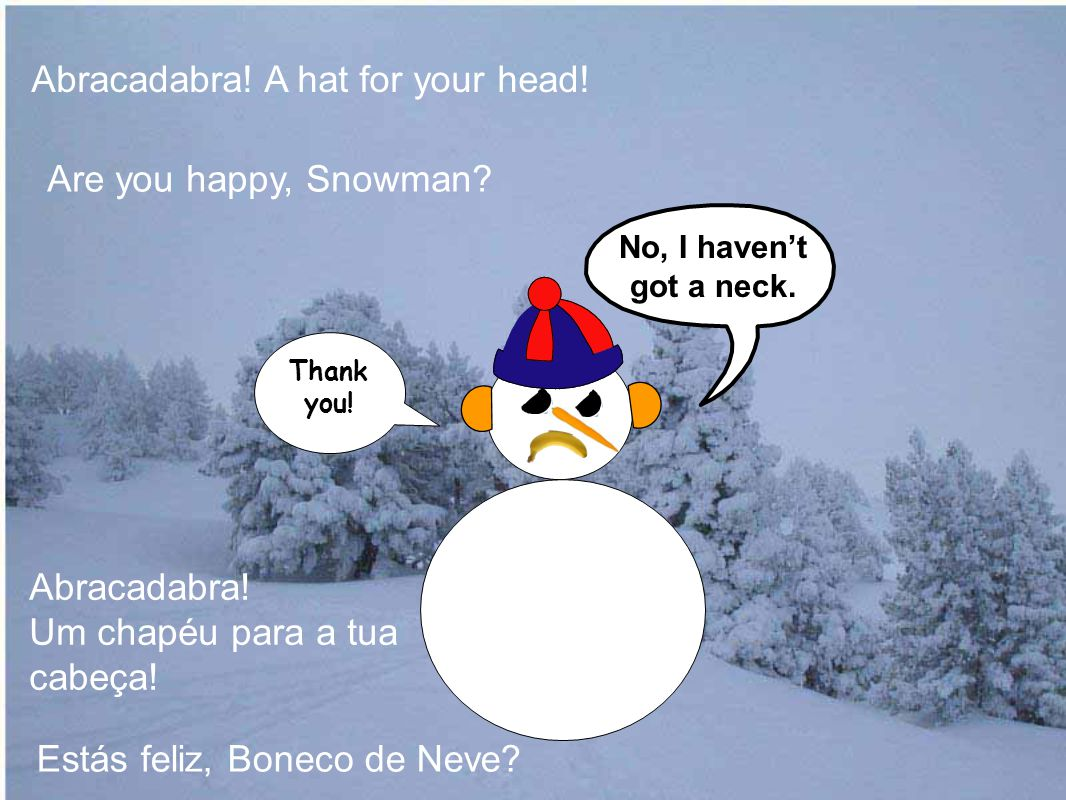Are you happy, Snowman. Abracadabra. A hat for your head.