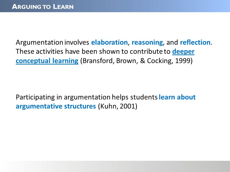 A RGUING TO L EARN Argumentation involves elaboration, reasoning, and reflection.