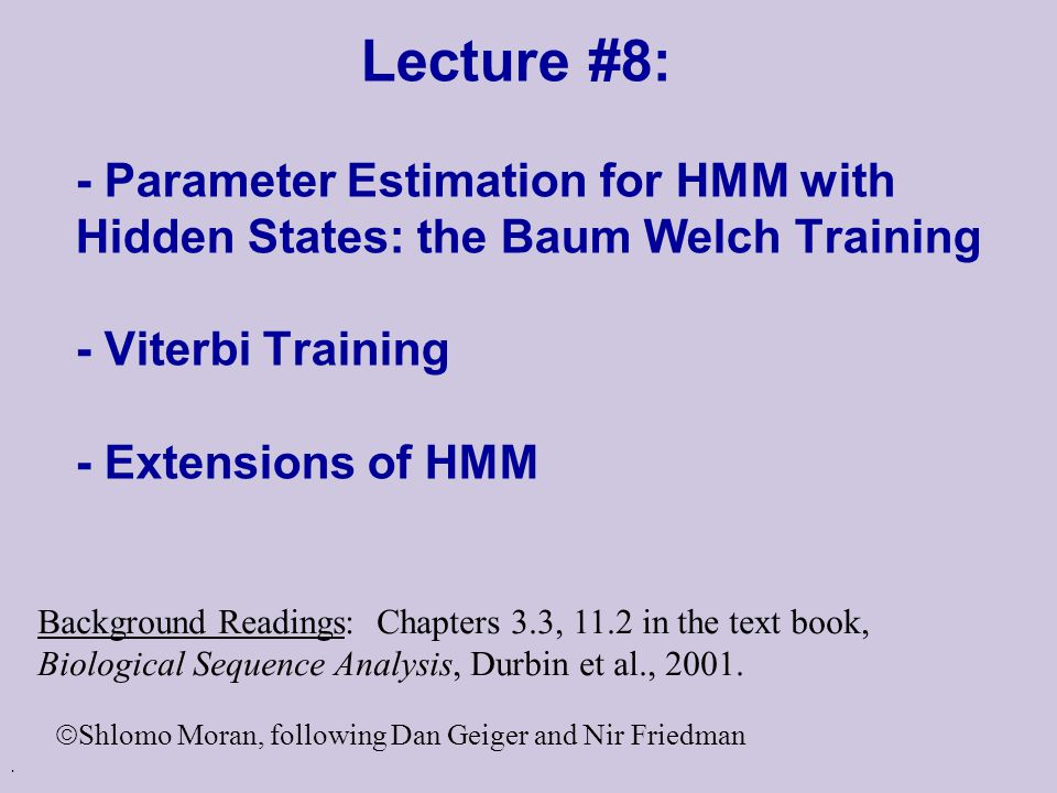 Lecture #8: - Parameter Estimation for HMM with Hidden States: the Baum Welch Training - Viterbi Training - Extensions of HMM Background Readings: Chapters 3.3, 11.2 in the text book, Biological Sequence Analysis, Durbin et al., 2001.
