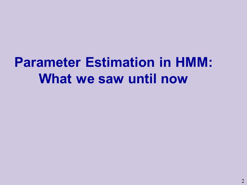 2 Parameter Estimation in HMM: What we saw until now