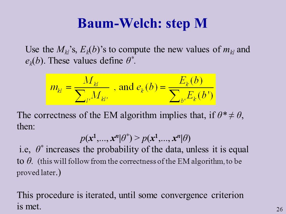 26 Baum-Welch: step M Use the M kl 's, E k (b)'s to compute the new values of m kl and e k (b).
