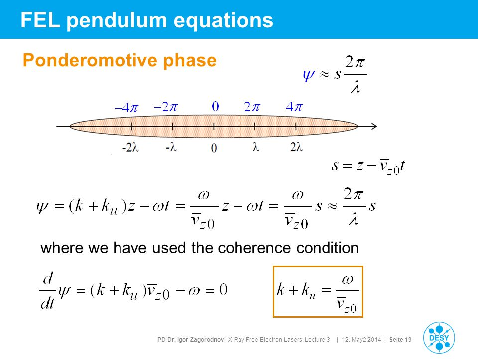 PD Dr. Igor Zagorodnov| X-Ray Free Electron Lasers. Lecture 3 | 12. May2 2014 | Seite 19 FEL pendulum equations Ponderomotive phase where we have used