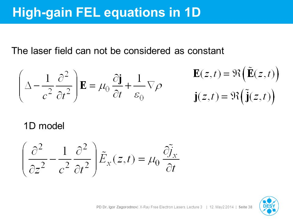 PD Dr. Igor Zagorodnov| X-Ray Free Electron Lasers. Lecture 3 | 12. May2 2014 | Seite 38 High-gain FEL equations in 1D The laser field can not be cons