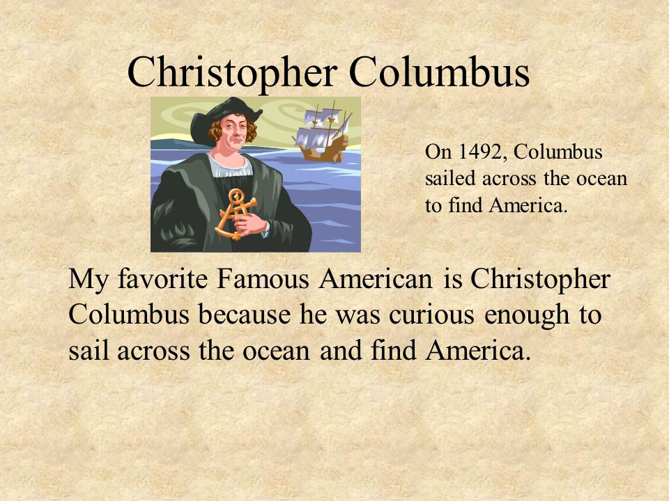 Christopher Columbus My favorite Famous American is Christopher Columbus because he was curious enough to sail across the ocean and find America.