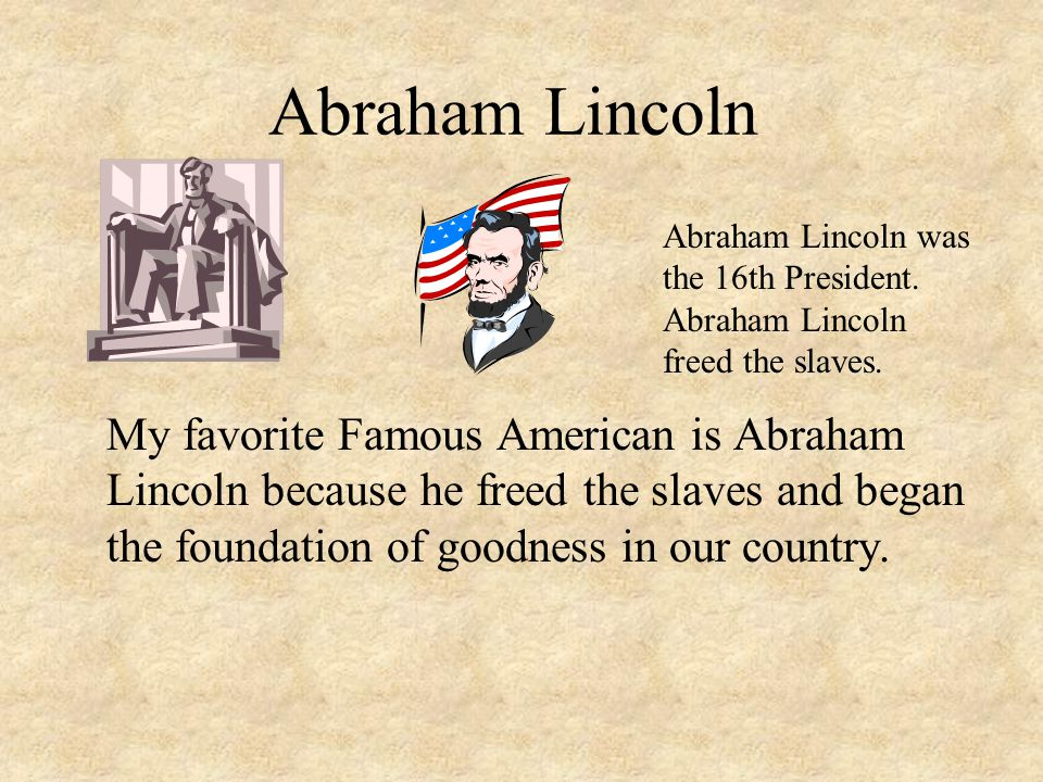Abraham Lincoln My favorite Famous American is Abraham Lincoln because he freed the slaves and began the foundation of goodness in our country.