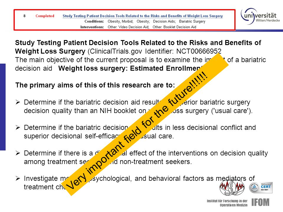 Institut für Forschung in der Operativen Medizin IFOM Study Testing Patient Decision Tools Related to the Risks and Benefits of Weight Loss Surgery (ClinicalTrials.gov Identifier: NCT00666952 The main objective of the current proposal is to examine the impact of a bariatric decision aid Weight loss surgery: Estimated Enrollment: 150 The primary aims of this of this research are to:  Determine if the bariatric decision aid results in superior bariatric surgery decision quality than an NIH booklet on weight loss surgery ( usual care ).