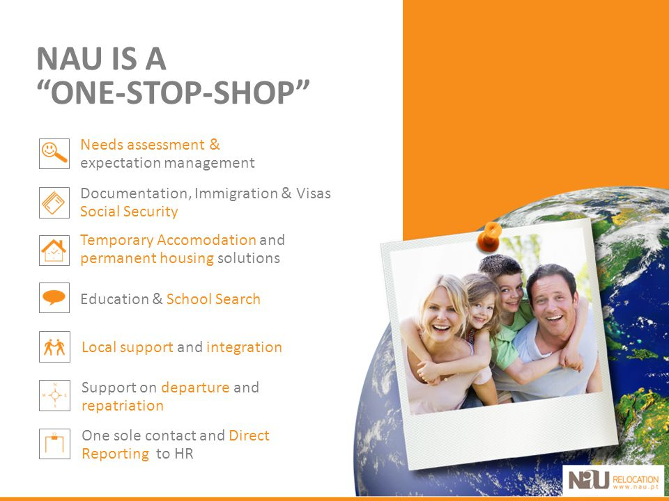 NAU IS A ONE-STOP-SHOP Needs assessment & expectation management Education & School Search Documentation, Immigration & Visas Social Security Temporary Accomodation and permanent housing solutions Local support and integration One sole contact and Direct Reporting to HR Support on departure and repatriation