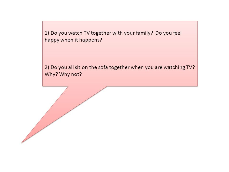 1) Do you watch TV together with your family. Do you feel happy when it happens.