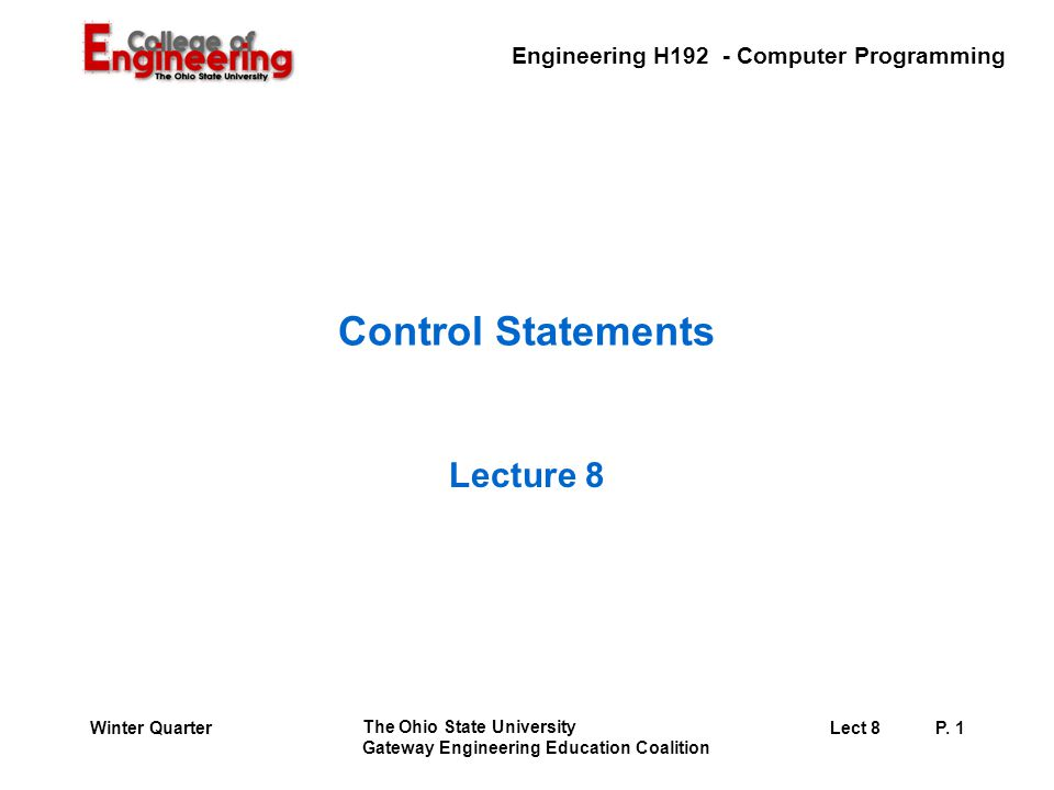 Engineering H192 - Computer Programming The Ohio State University Gateway Engineering Education Coalition Lect 8P. 1Winter Quarter Control Statements