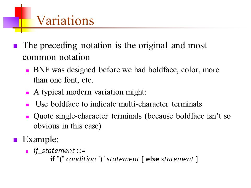 Variations The preceding notation is the original and most common notation BNF was designed before we had boldface, color, more than one font, etc.