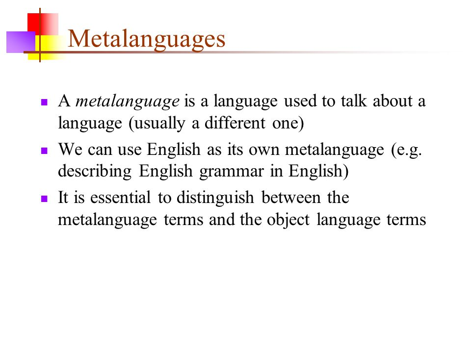Metalanguages A metalanguage is a language used to talk about a language (usually a different one) We can use English as its own metalanguage (e.g.