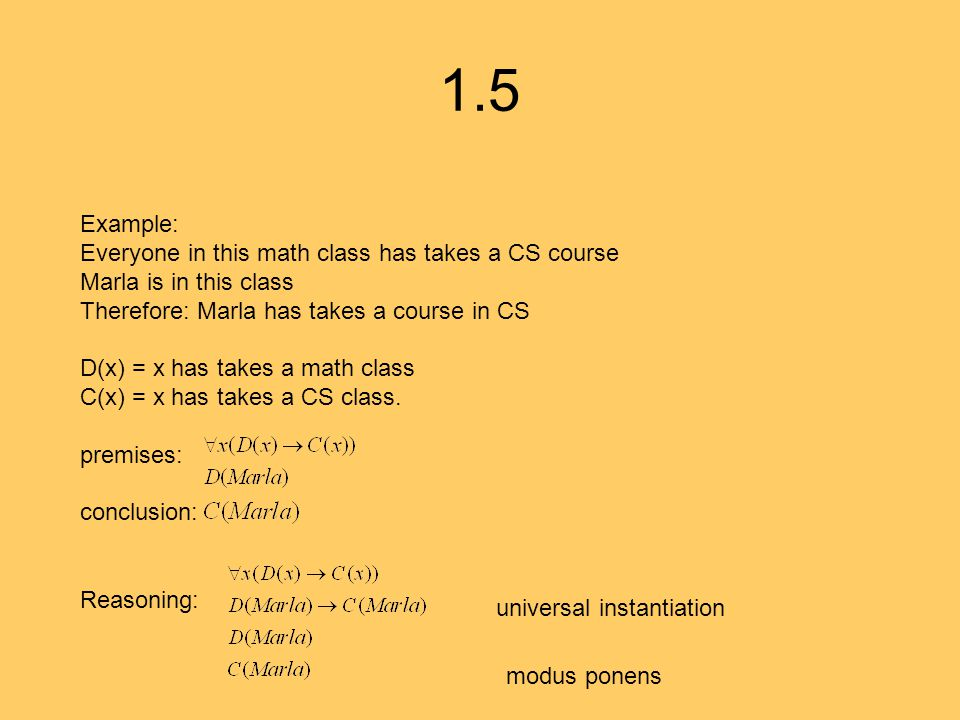 1.5 Example: Everyone in this math class has takes a CS course Marla is in this class Therefore: Marla has takes a course in CS D(x) = x has takes a math class C(x) = x has takes a CS class.
