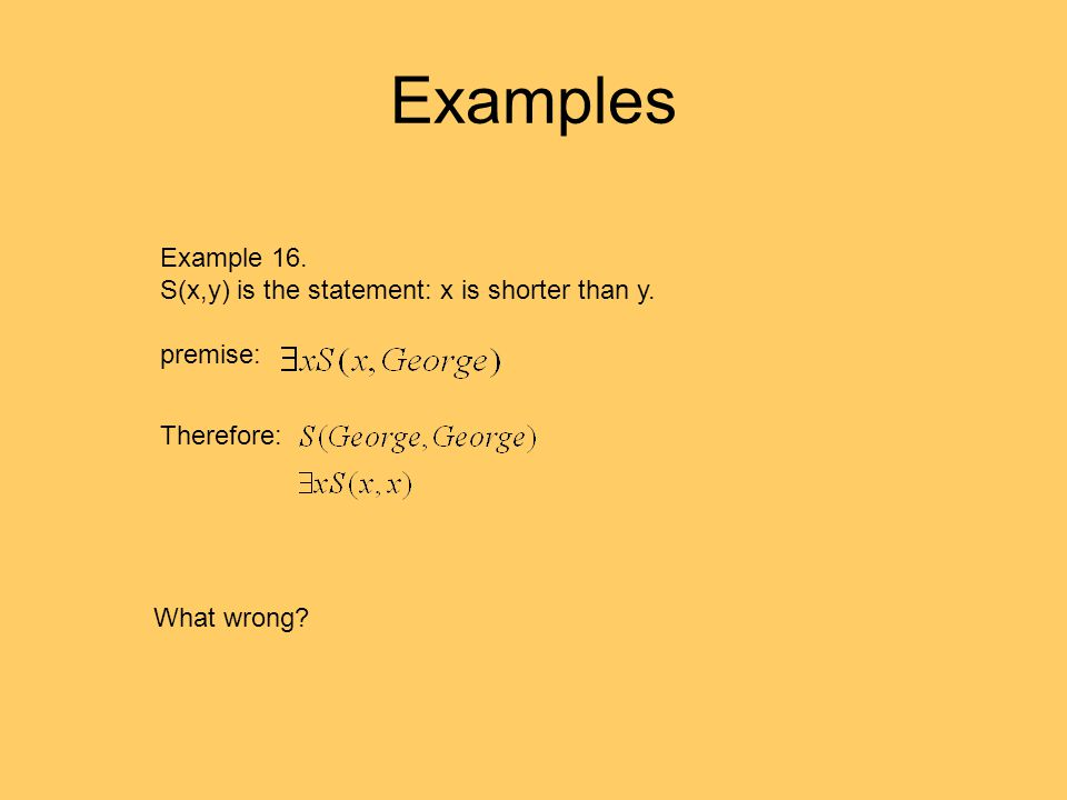 Examples Example 16. S(x,y) is the statement: x is shorter than y. premise: Therefore: What wrong