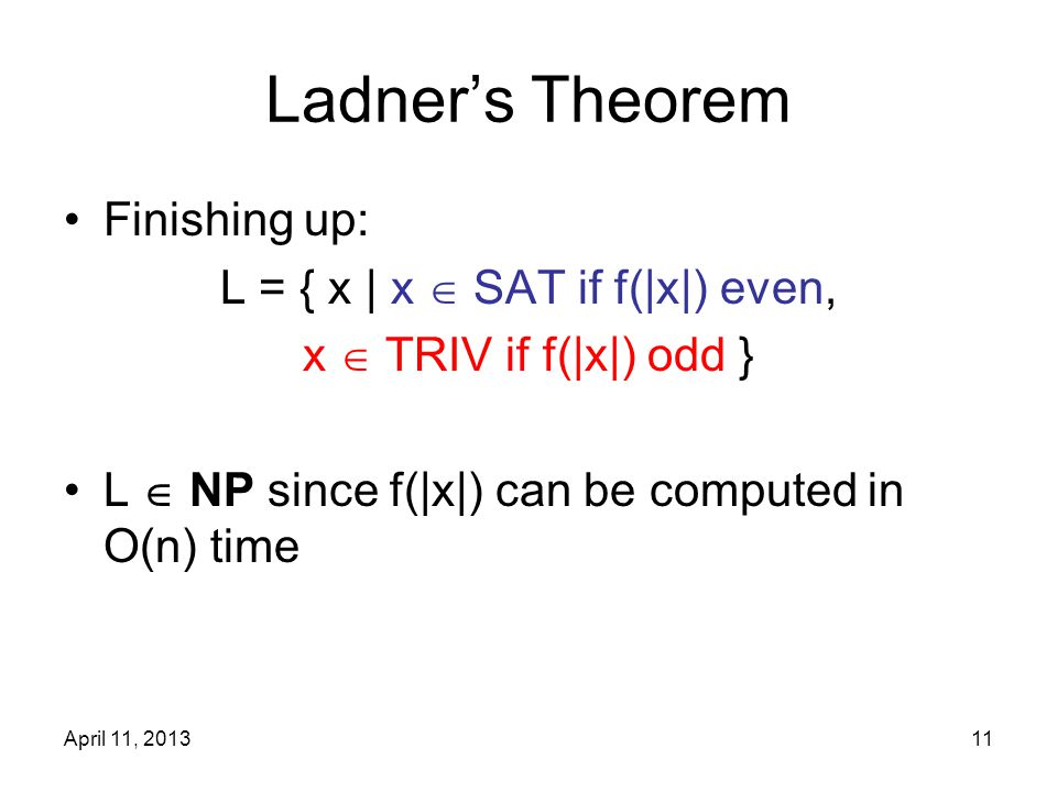 April 11, 201311 Ladner's Theorem Finishing up: L = { x | x  SAT if f(|x|) even, x  TRIV if f(|x|) odd } L  NP since f(|x|) can be computed in O(n)