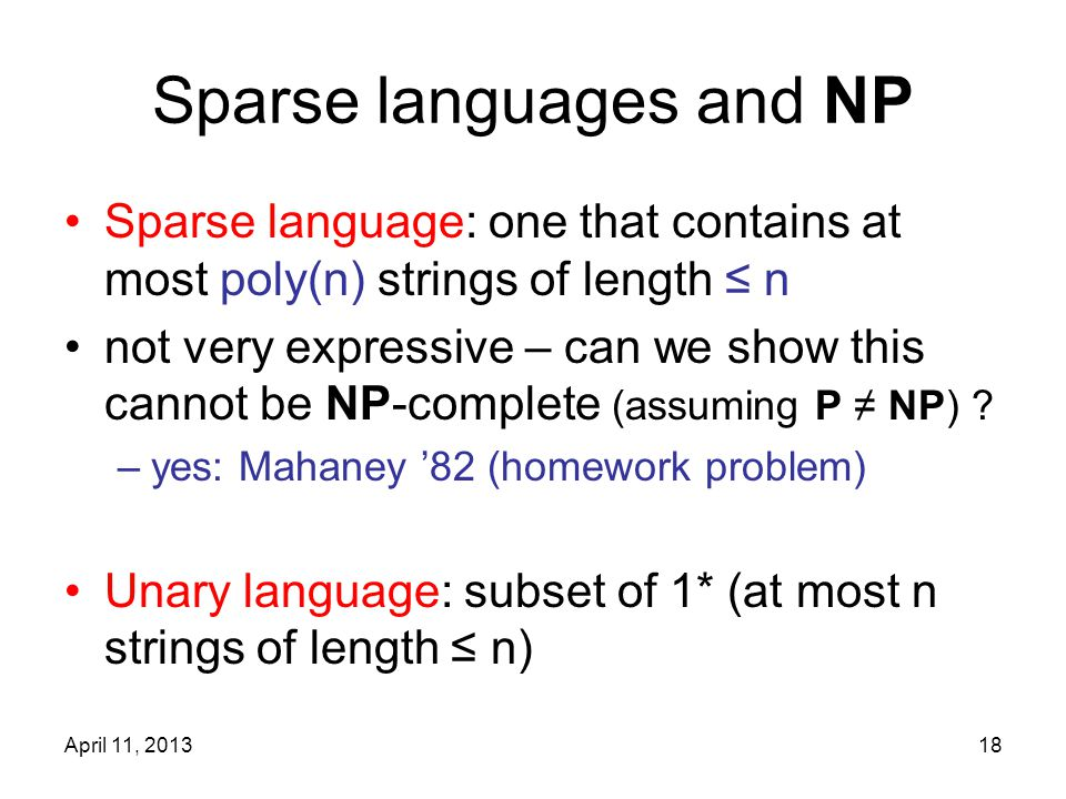 April 11, 201318 Sparse languages and NP Sparse language: one that contains at most poly(n) strings of length ≤ n not very expressive – can we show this cannot be NP-complete (assuming P ≠ NP) .