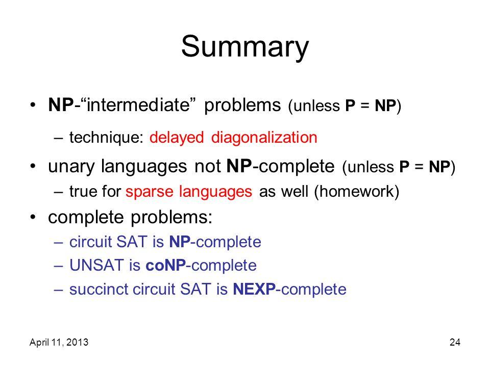 "April 11, 201324 Summary NP-""intermediate"" problems (unless P = NP) –technique: delayed diagonalization unary languages not NP-complete (unless P = NP"
