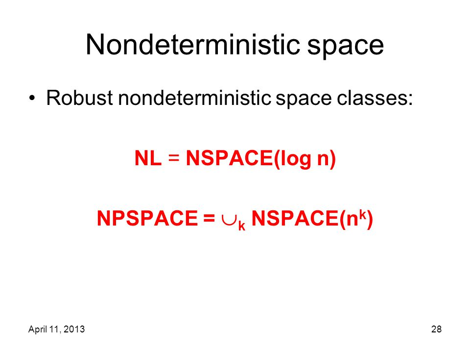 April 11, 201328 Nondeterministic space Robust nondeterministic space classes: NL = NSPACE(log n) NPSPACE =  k NSPACE(n k )