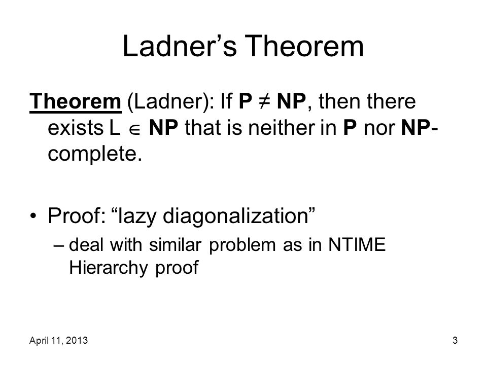 April 11, 20134 Ladner's Theorem Try to merge : on input x, either –answer SAT(x) –answer TRIV(x) if can decide which one in P, L  NP SATTRIV MiMi M0M0 L N0N0 NiNi :: ::...