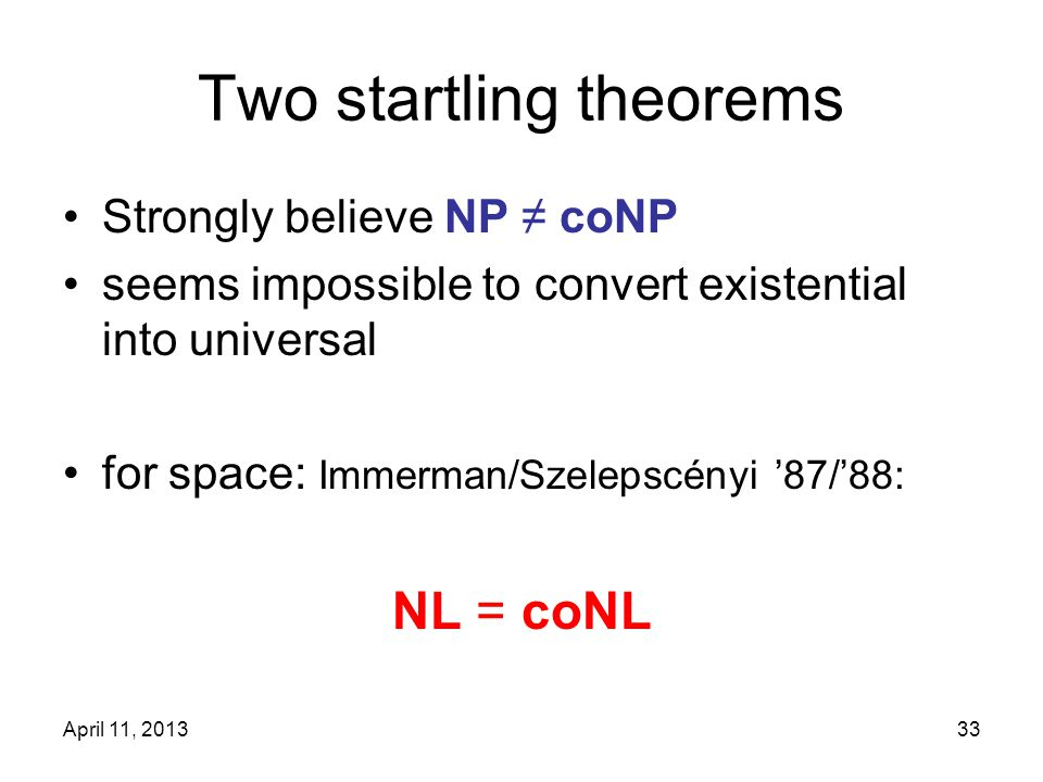 April 11, 201333 Two startling theorems Strongly believe NP ≠ coNP seems impossible to convert existential into universal for space: Immerman/Szelepsc