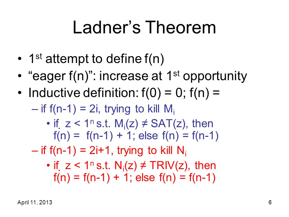 April 11, 20136 Ladner's Theorem 1 st attempt to define f(n) eager f(n) : increase at 1 st opportunity Inductive definition: f(0) = 0; f(n) = –if f(n-1) = 2i, trying to kill M i if  z < 1 n s.t.