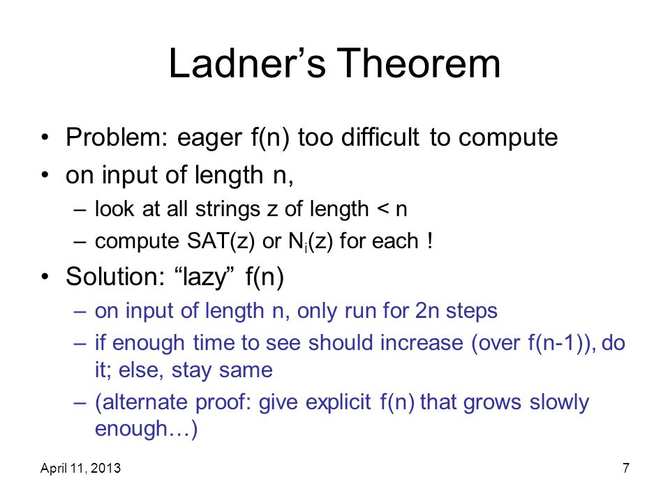 April 11, 20137 Ladner's Theorem Problem: eager f(n) too difficult to compute on input of length n, –look at all strings z of length < n –compute SAT(
