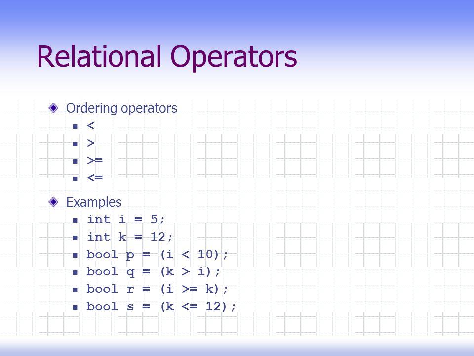 Relational Operators Ordering operators < > >= <= Examples int i = 5; int k = 12; bool p = (i < 10); bool q = (k > i); bool r = (i >= k); bool s = (k <= 12);