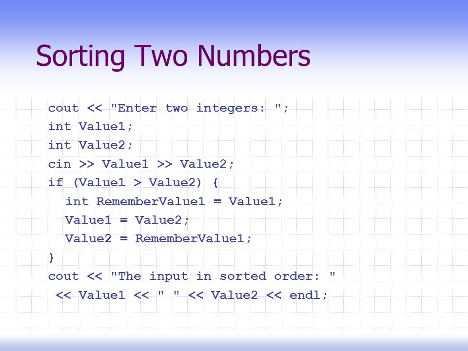 Sorting Two Numbers cout << Enter two integers: ; int Value1; int Value2; cin >> Value1 >> Value2; if (Value1 > Value2) { int RememberValue1 = Value1; Value1 = Value2; Value2 = RememberValue1; } cout << The input in sorted order: << Value1 << << Value2 << endl;