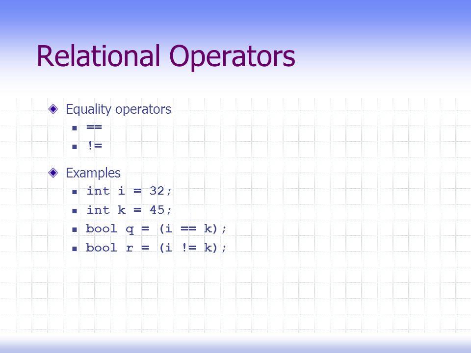 Relational Operators Equality operators == != Examples int i = 32; int k = 45; bool q = (i == k); bool r = (i != k);