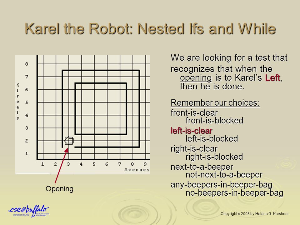 Karel the Robot: Nested Ifs and While We are looking for a test that Left recognizes that when the opening is to Karel's Left, then he is done. Rememb