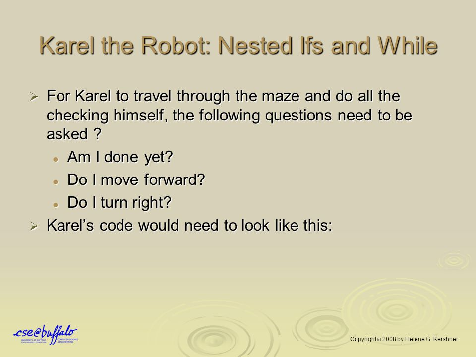 Karel the Robot: Nested Ifs and While  For Karel to travel through the maze and do all the checking himself, the following questions need to be asked