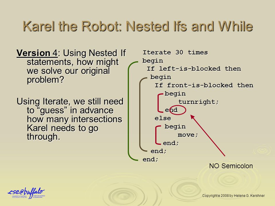 Karel the Robot: Nested Ifs and While Version 4: Using Nested If statements, how might we solve our original problem? Using Iterate, we still need to