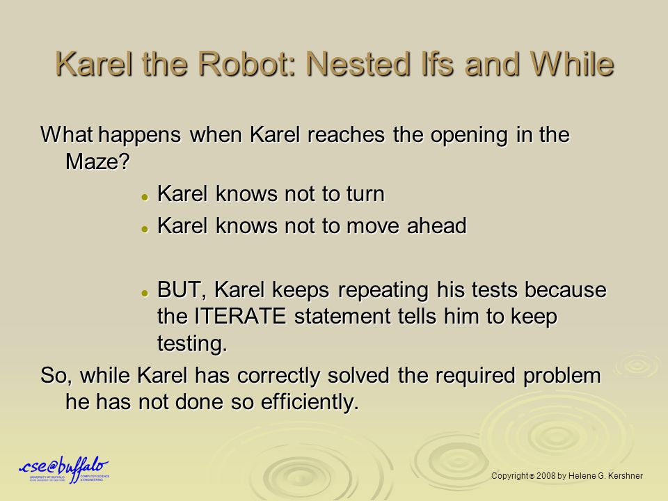 Karel the Robot: Nested Ifs and While What happens when Karel reaches the opening in the Maze? Karel knows not to turn Karel knows not to turn Karel k