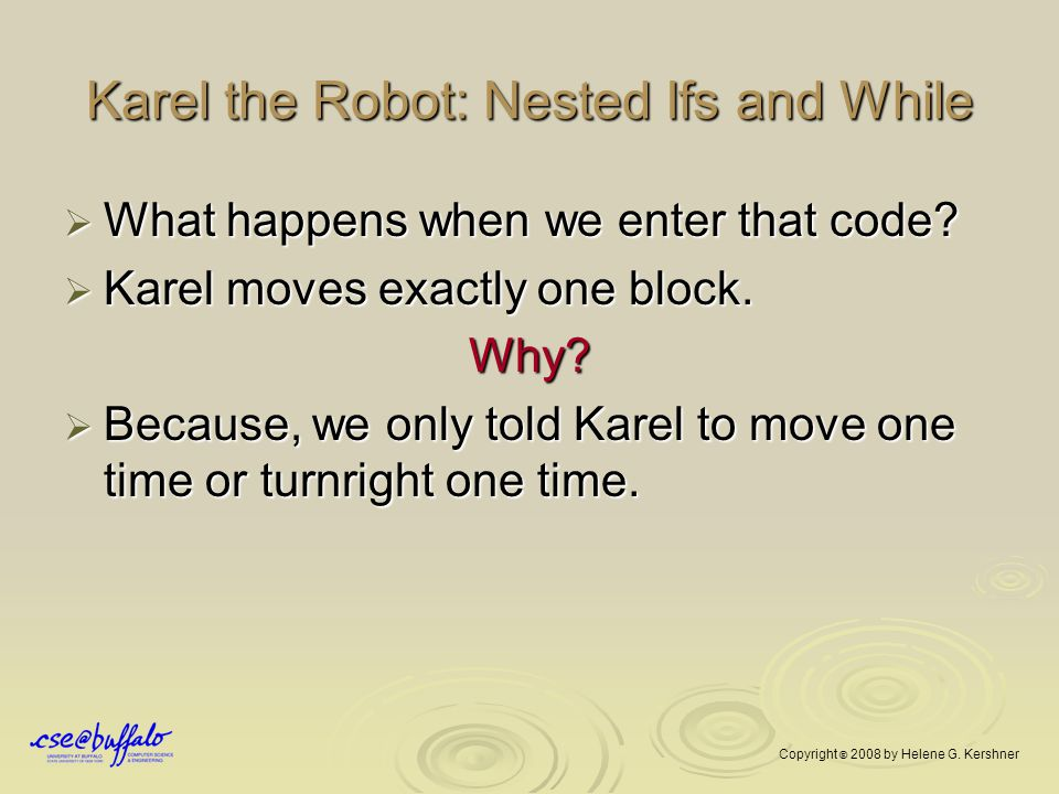 Karel the Robot: Nested Ifs and While  What happens when we enter that code?  Karel moves exactly one block. Why?  Because, we only told Karel to m